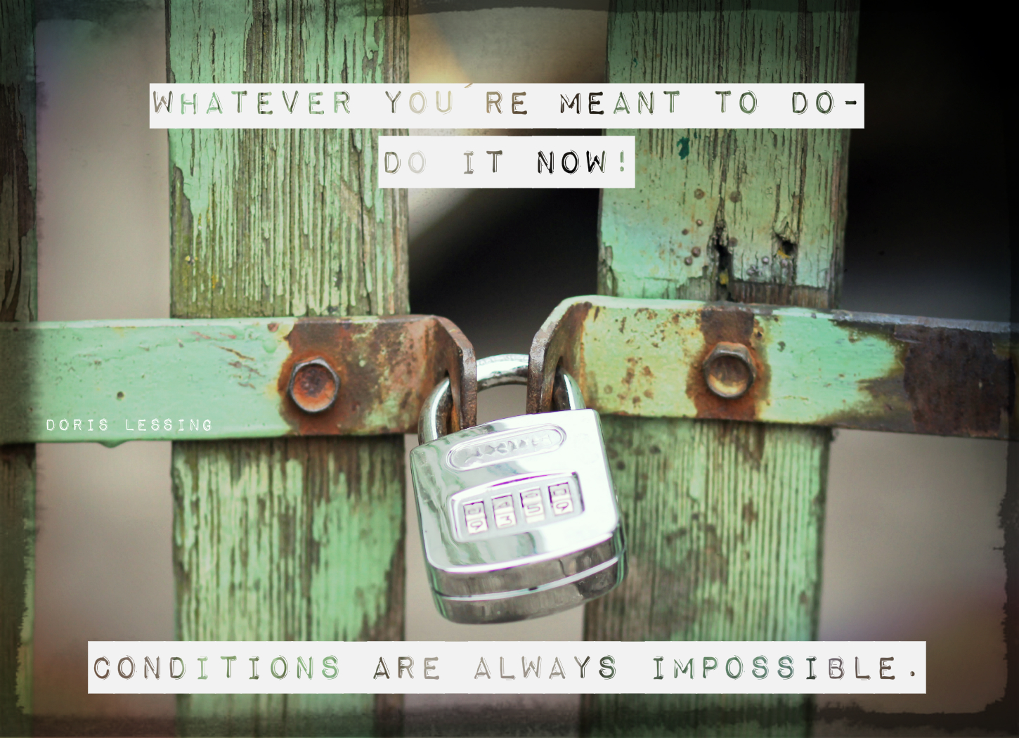 Whatever you're meant to do - Do it now! Conditions are always impossible.