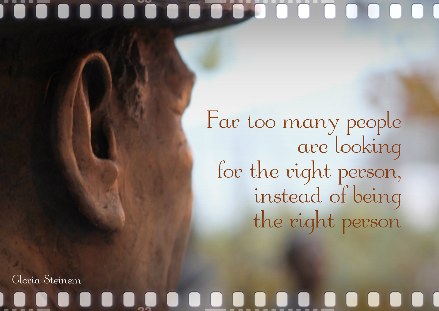 Far too many people are looking for the right person, instead of being the right person.