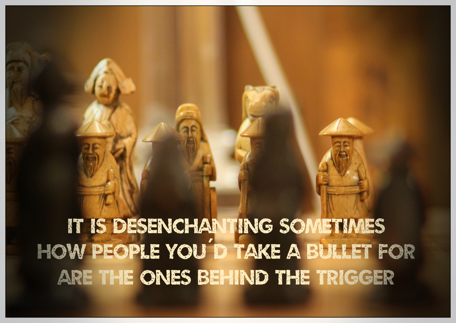 It is desenchanting sometimes how people you'd take a bullet for are the ones behind the trigger.