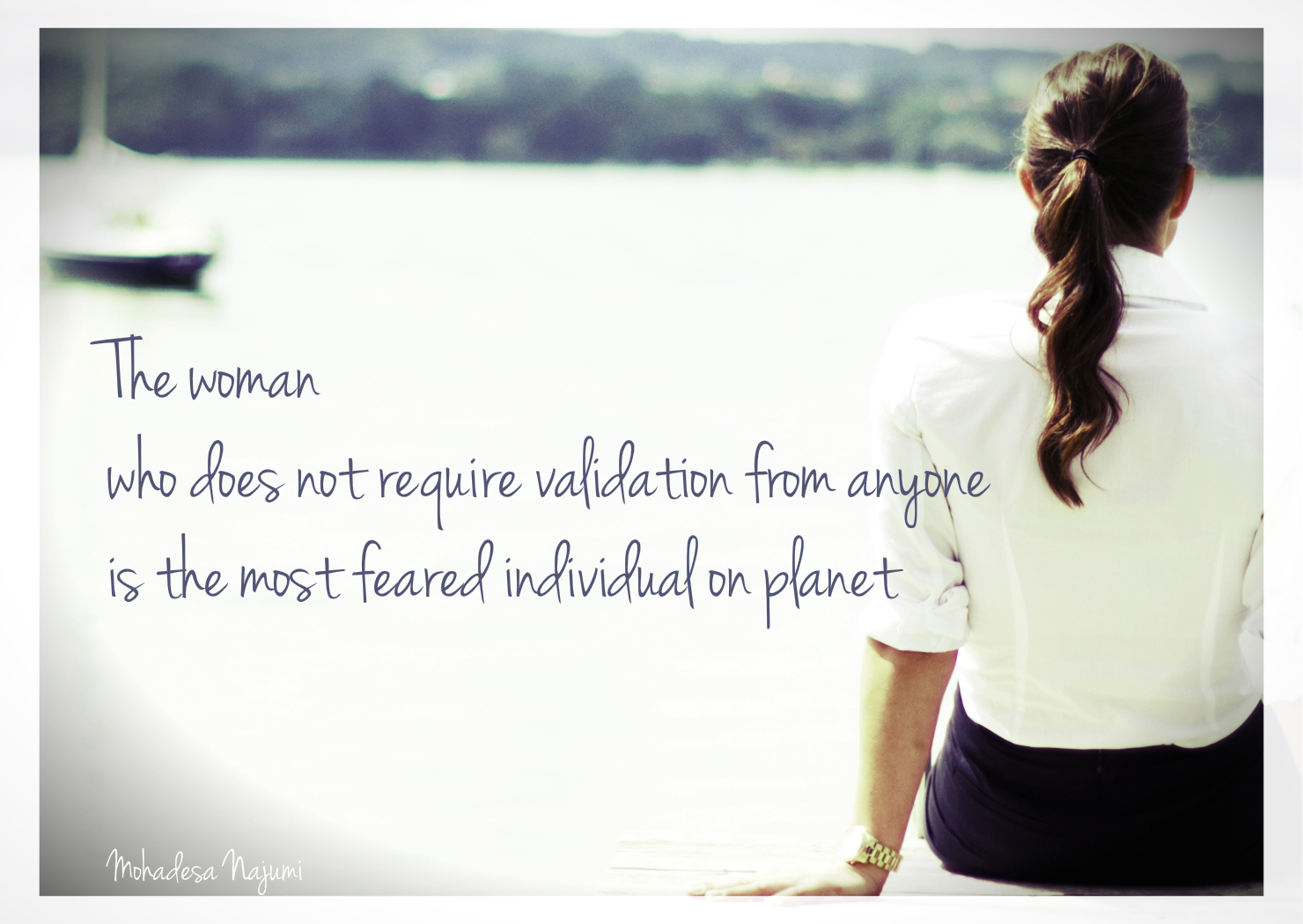 The woman who does not require validation from anyone is the most feared individual on planet.
