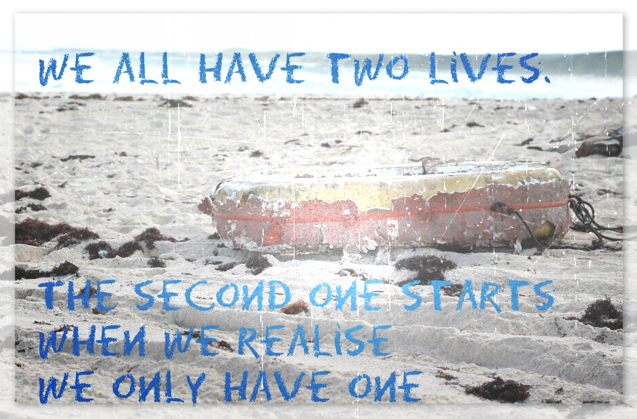 We all have two lives. The second one starts when we realise we only have one.